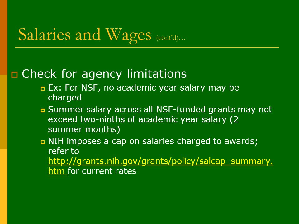 Salaries and Wages (cont'd)…  Check for agency limitations  Ex: For NSF, no academic year salary may be charged  Summer salary across all NSF-funded grants may not exceed two-ninths of academic year salary (2 summer months)  NIH imposes a cap on salaries charged to awards; refer to http://grants.nih.gov/grants/policy/salcap_summary.
