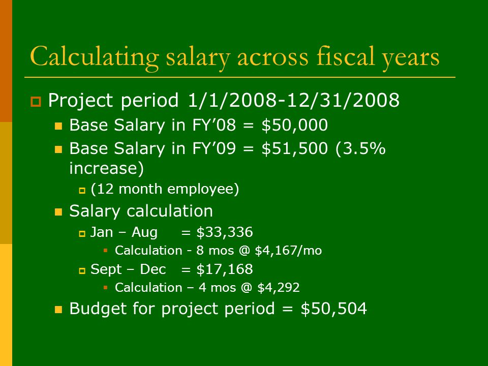 Calculating salary across fiscal years  Project period 1/1/2008-12/31/2008 Base Salary in FY'08 = $50,000 Base Salary in FY'09 = $51,500 (3.5% increase)  (12 month employee) Salary calculation  Jan – Aug = $33,336  Calculation - 8 mos @ $4,167/mo  Sept – Dec = $17,168  Calculation – 4 mos @ $4,292 Budget for project period = $50,504