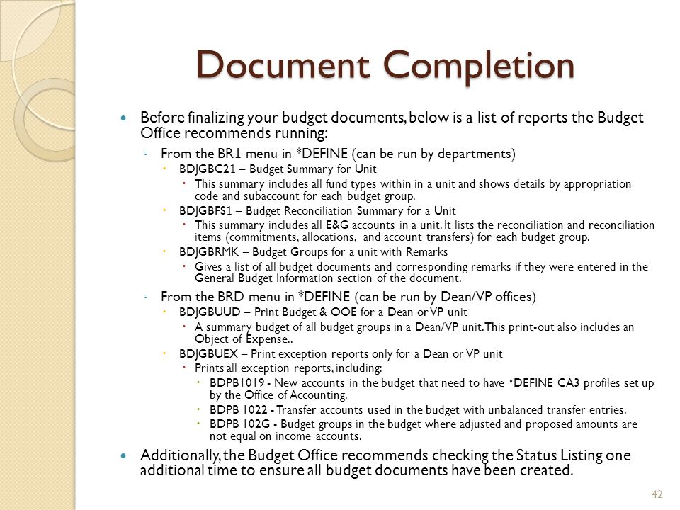 Document Completion Before finalizing your budget documents, below is a list of reports the Budget Office recommends running: ◦ From the BR 1 menu in