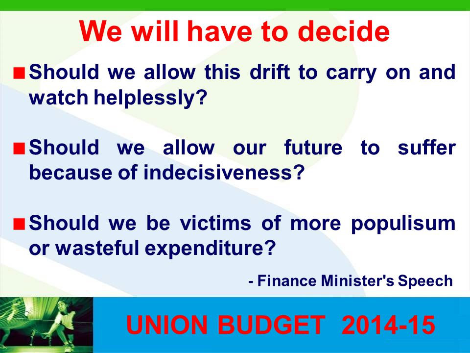 We will have to decide UNION BUDGET 2014-15 Should we allow this drift to carry on and watch helplessly? Should we allow our future to suffer because
