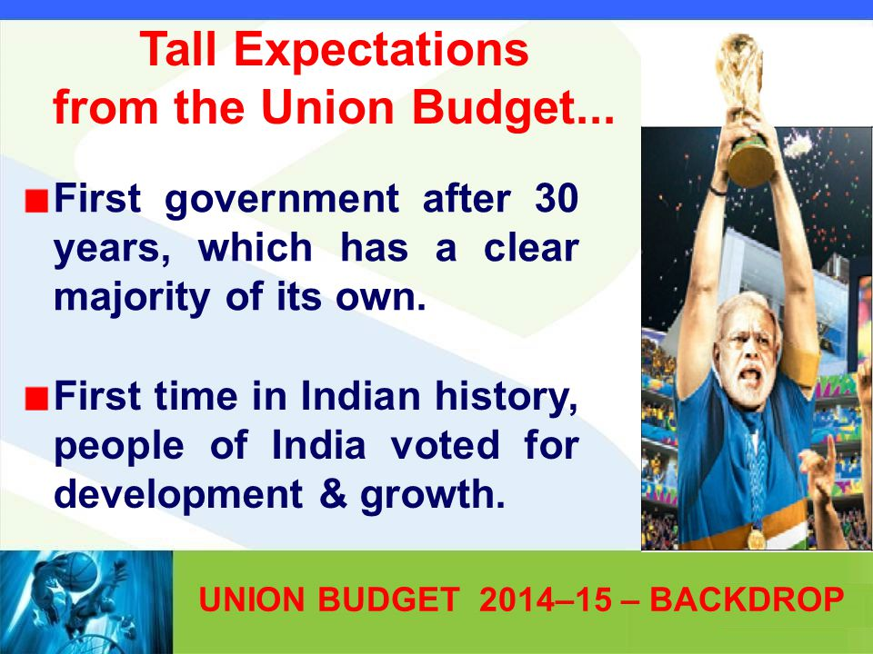 UNION BUDGET 2014–15 – BACKDROP First government after 30 years, which has a clear majority of its own. First time in Indian history, people of India