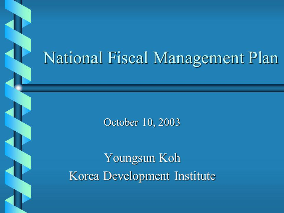 National Fiscal Management Plan October 10, 2003 Youngsun Koh Korea Development Institute