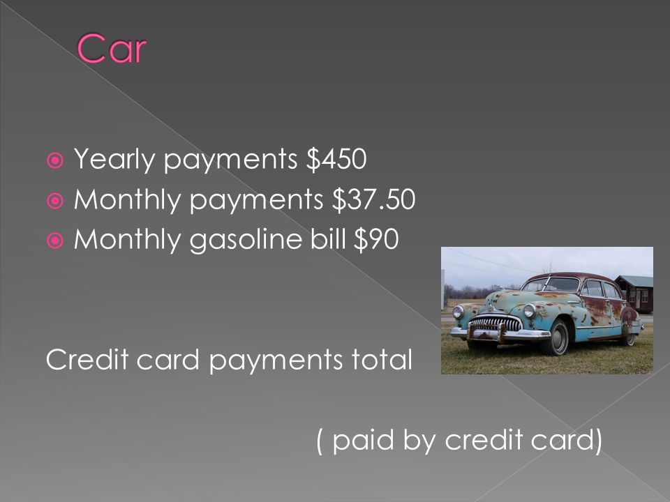  Yearly payments $450  Monthly payments $37.50  Monthly gasoline bill $90 Credit card payments total ( paid by credit card)