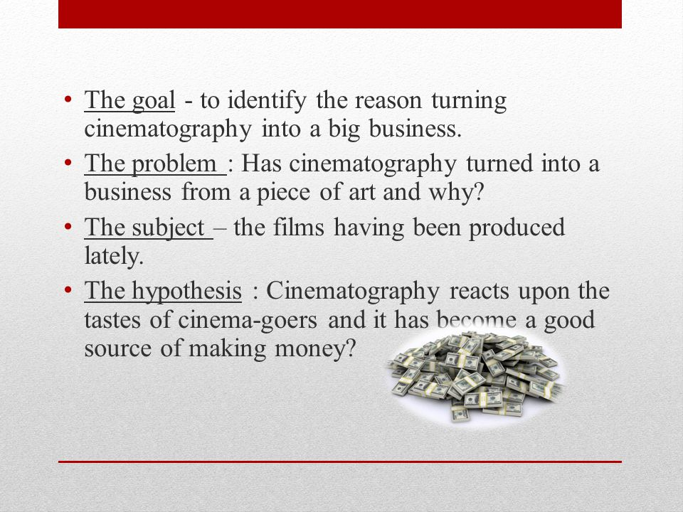 The goal - to identify the reason turning cinematography into a big business.