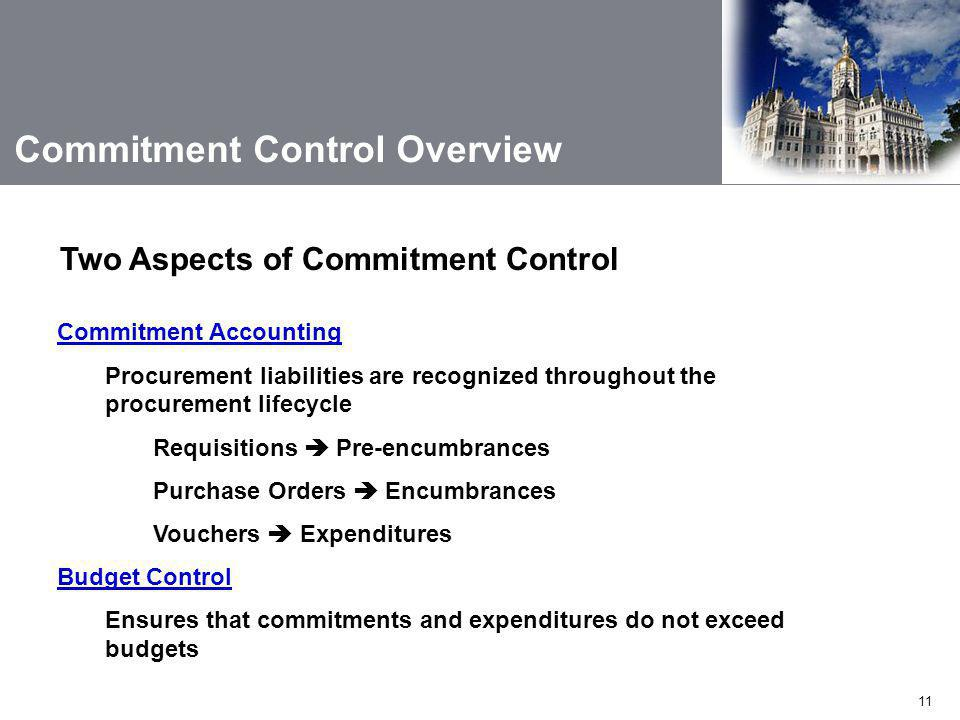 11 Commitment Control Overview Commitment Accounting Procurement liabilities are recognized throughout the procurement lifecycle Requisitions  Pre-encumbrances Purchase Orders  Encumbrances Vouchers  Expenditures Budget Control Ensures that commitments and expenditures do not exceed budgets Two Aspects of Commitment Control