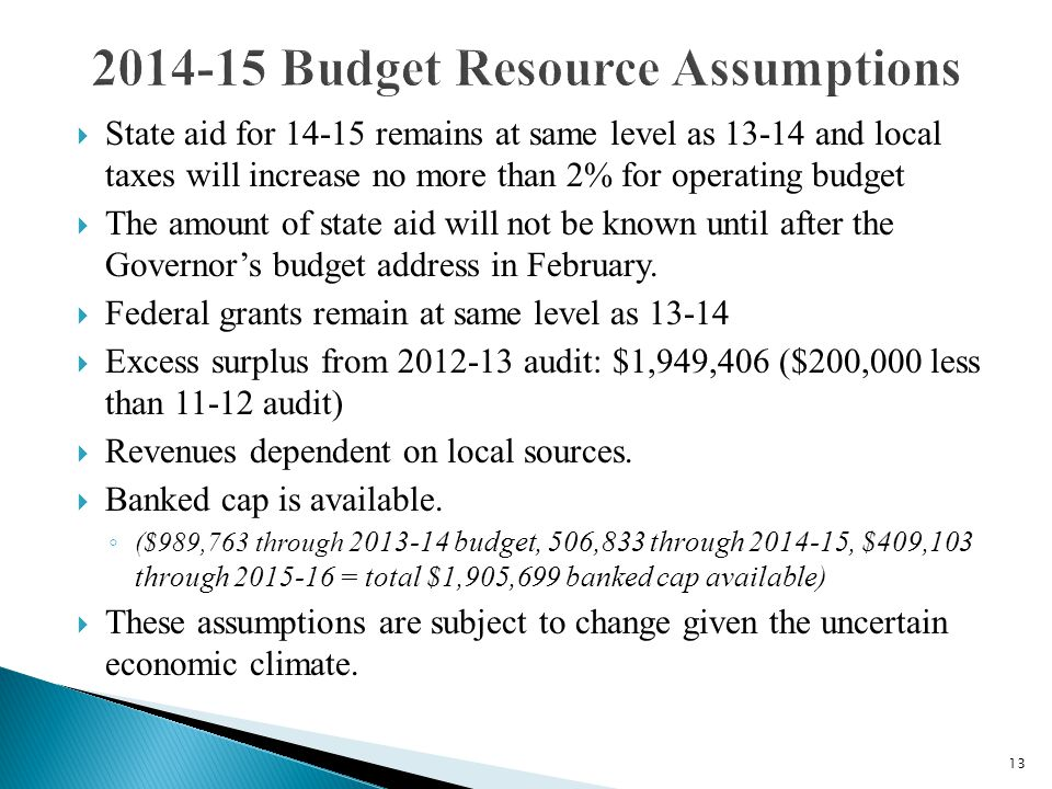 13  State aid for 14-15 remains at same level as 13-14 and local taxes will increase no more than 2% for operating budget  The amount of state aid w