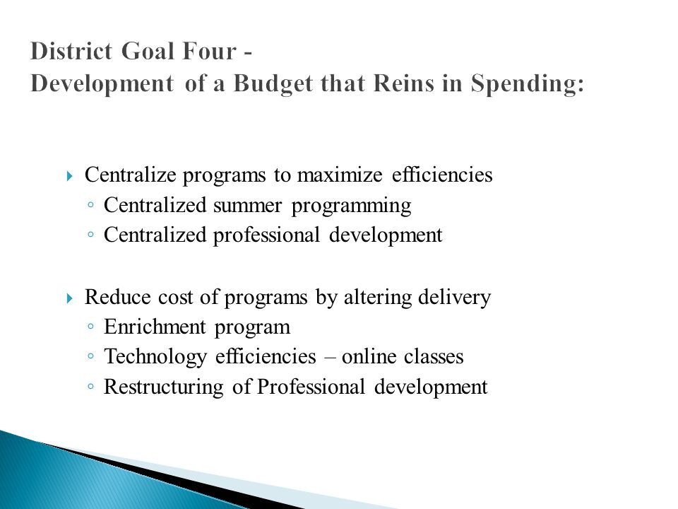  Centralize programs to maximize efficiencies ◦ Centralized summer programming ◦ Centralized professional development  Reduce cost of programs by altering delivery ◦ Enrichment program ◦ Technology efficiencies – online classes ◦ Restructuring of Professional development