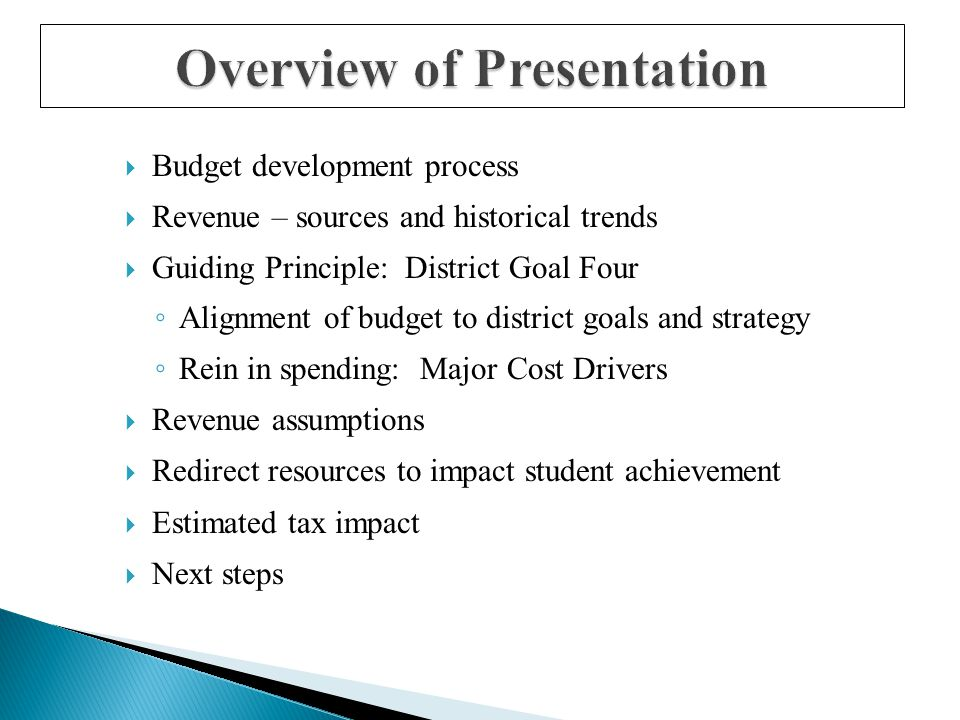 Overview of Presentation  Budget development process  Revenue – sources and historical trends  Guiding Principle: District Goal Four ◦ Alignment of