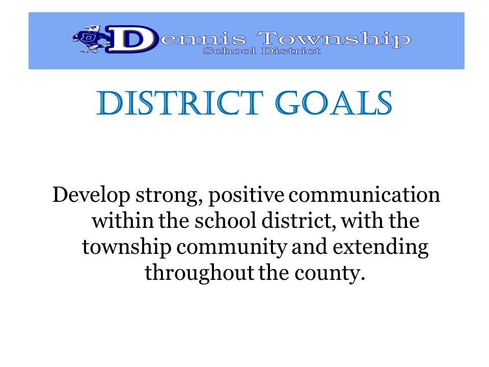 District GOALS Develop strong, positive communication within the school district, with the township community and extending throughout the county.