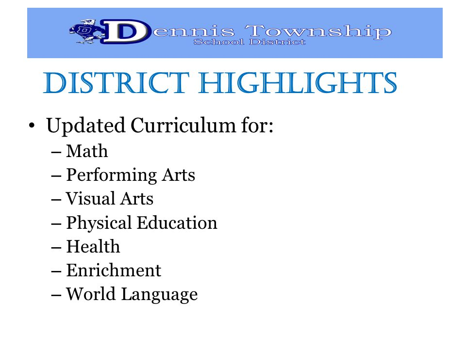 District Highlights Updated Curriculum for: – Math – Performing Arts – Visual Arts – Physical Education – Health – Enrichment – World Language