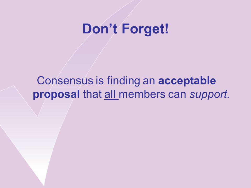 Don't Forget! Consensus is finding an acceptable proposal that all members can support.
