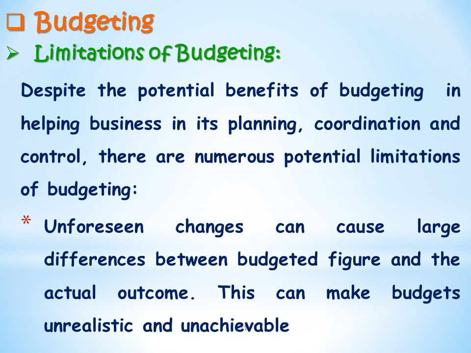 11  Budgeting  Limitations of Budgeting: Despite the potential benefits of budgeting in helping business in its planning, coordination and control,