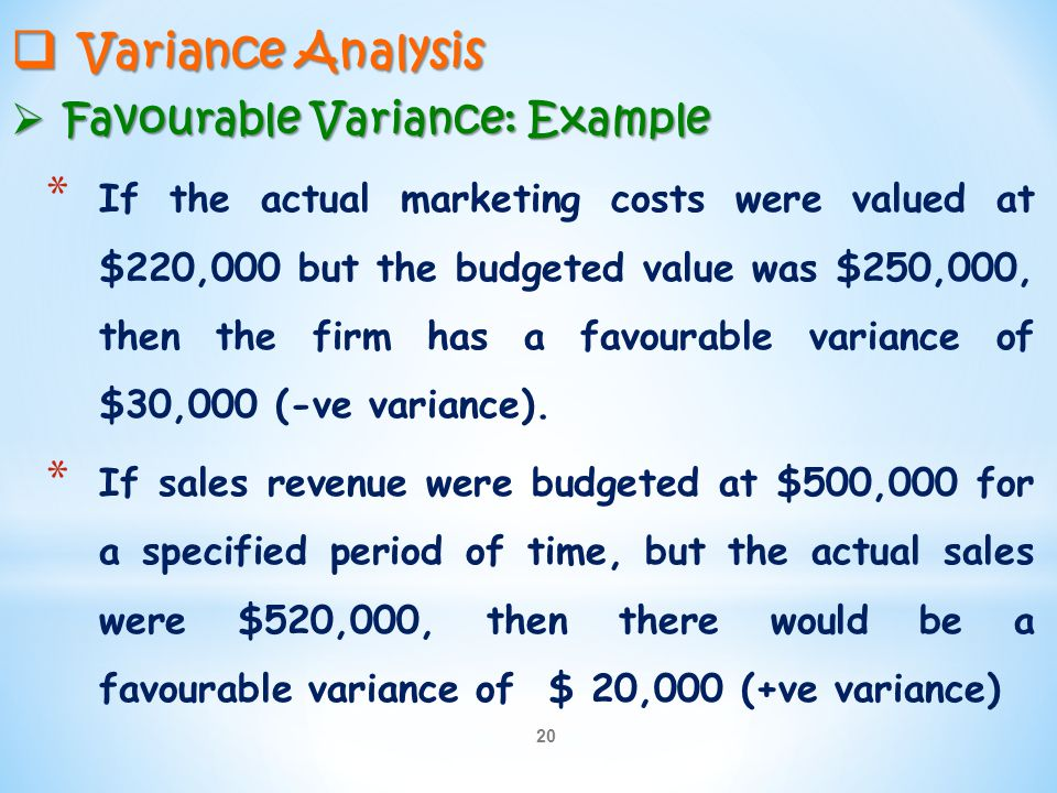 20  Variance Analysis  Favourable Variance: Example * If the actual marketing costs were valued at $220,000 but the budgeted value was $250,000, the