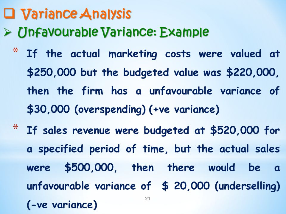 21  Variance Analysis  Unfavourable Variance: Example * If the actual marketing costs were valued at $250,000 but the budgeted value was $220,000, t