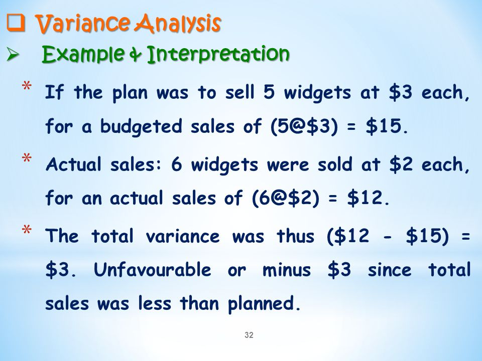 32  Variance Analysis  Example & Interpretation * If the plan was to sell 5 widgets at $3 each, for a budgeted sales of (5@$3) = $15. * Actual sales