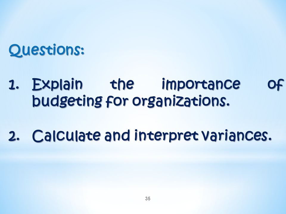 35 Questions: 1.Explain the importance of budgeting for organizations. 2.Calculate and interpret variances.
