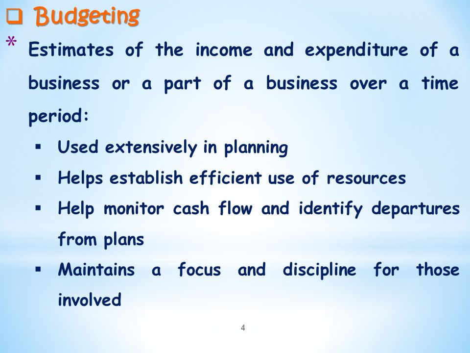 4  Budgeting * Estimates of the income and expenditure of a business or a part of a business over a time period:  Used extensively in planning  Hel