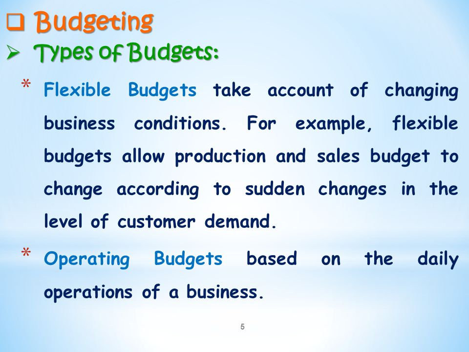 5  Budgeting  Types of Budgets: * Flexible Budgets take account of changing business conditions. For example, flexible budgets allow production and