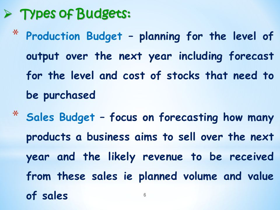6  Types of Budgets: * Production Budget – planning for the level of output over the next year including forecast for the level and cost of stocks th