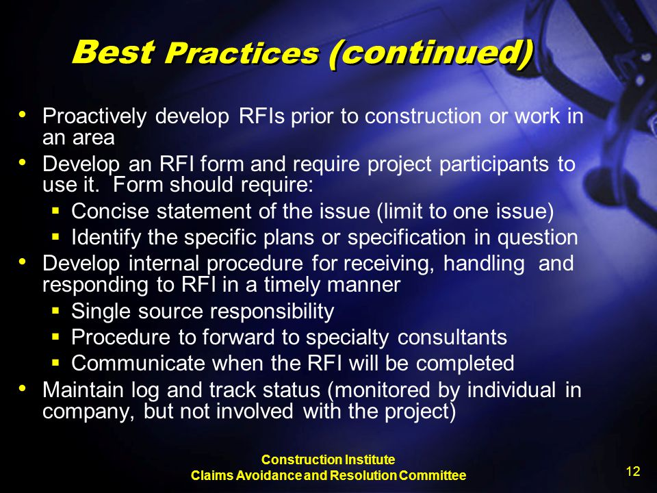 Construction Institute Claims Avoidance and Resolution Committee 12 Best Practices (continued) Proactively develop RFIs prior to construction or work