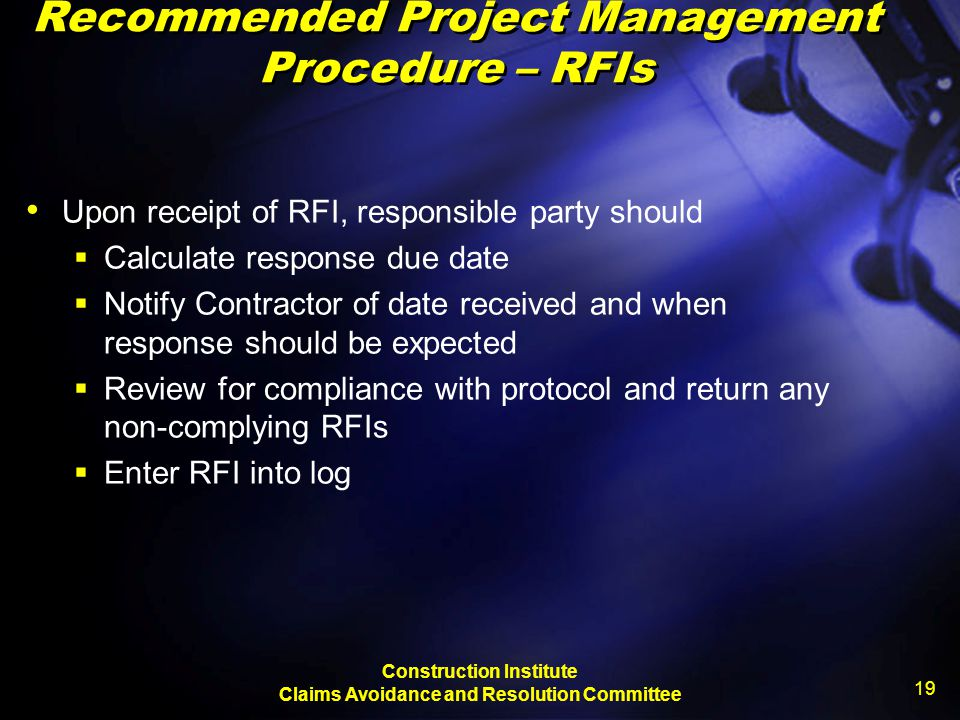 Construction Institute Claims Avoidance and Resolution Committee 19 Recommended Project Management Procedure – RFIs Upon receipt of RFI, responsible p