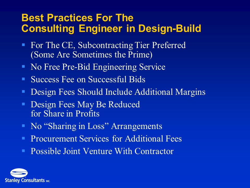  For The CE, Subcontracting Tier Preferred (Some Are Sometimes the Prime)  No Free Pre-Bid Engineering Service  Success Fee on Successful Bids  Design Fees Should Include Additional Margins  Design Fees May Be Reduced for Share in Profits  No Sharing in Loss Arrangements  Procurement Services for Additional Fees  Possible Joint Venture With Contractor Best Practices For The Consulting Engineer in Design-Build