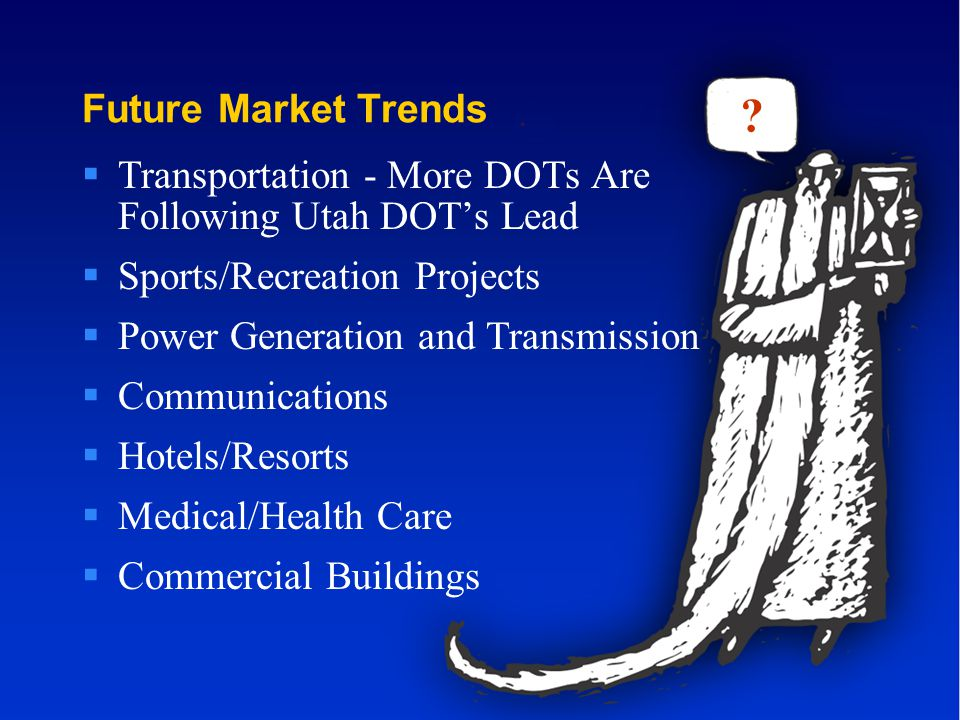 Future Market Trends  Transportation - More DOTs Are Following Utah DOT's Lead  Sports/Recreation Projects  Power Generation and Transmission  Communications  Hotels/Resorts  Medical/Health Care  Commercial Buildings