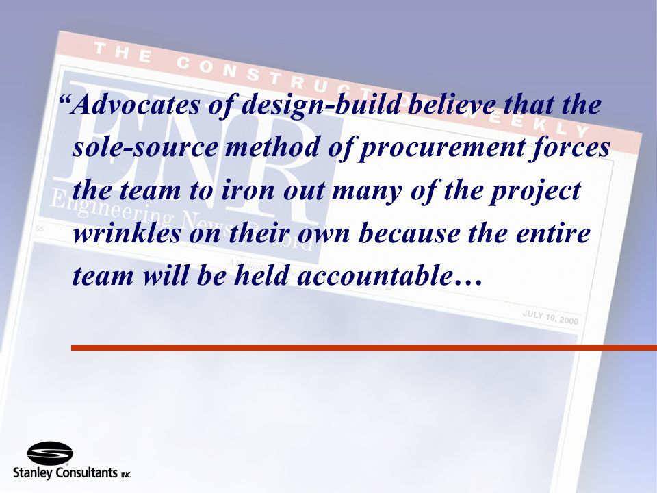 Advocates of design-build believe that the sole-source method of procurement forces the team to iron out many of the project wrinkles on their own because the entire team will be held accountable…