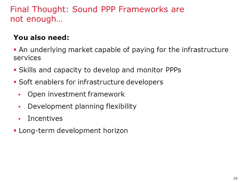 29 Final Thought: Sound PPP Frameworks are not enough… You also need:  An underlying market capable of paying for the infrastructure services  Skill