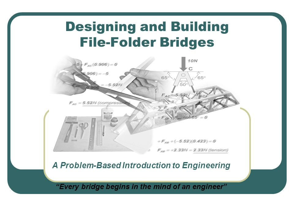 "Designing and Building File-Folder Bridges A Problem-Based Introduction to Engineering ""Every bridge begins in the mind of an engineer"""