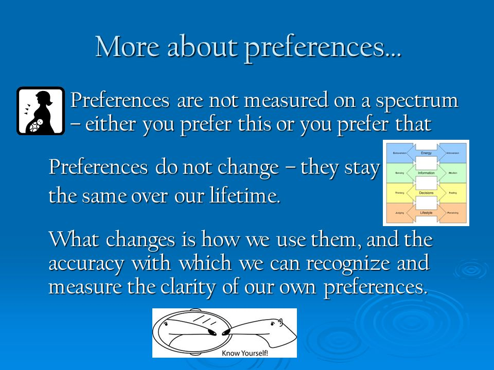 Preferences are not measured on a spectrum – either you prefer this or you prefer that Preferences do not change – they stay the same over our lifetim