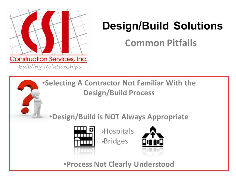 Design/Build Solutions Common Pitfalls Selecting A Contractor Not Familiar With the Design/Build Process Design/Build is NOT Always Appropriate  Hospitals  Bridges Process Not Clearly Understood