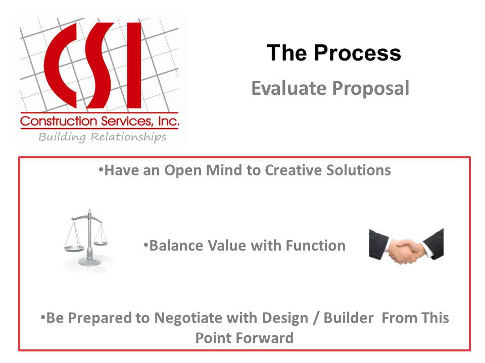The Process Evaluate Proposal Have an Open Mind to Creative Solutions Balance Value with Function Be Prepared to Negotiate with Design / Builder From This Point Forward