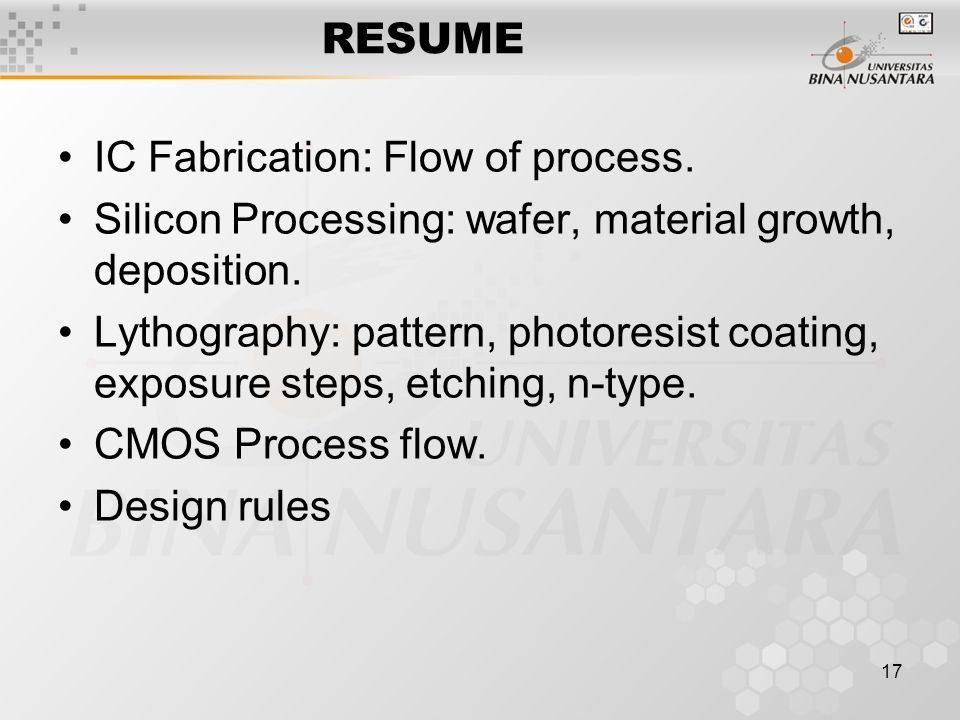 17 RESUME IC Fabrication: Flow of process. Silicon Processing: wafer, material growth, deposition. Lythography: pattern, photoresist coating, exposure