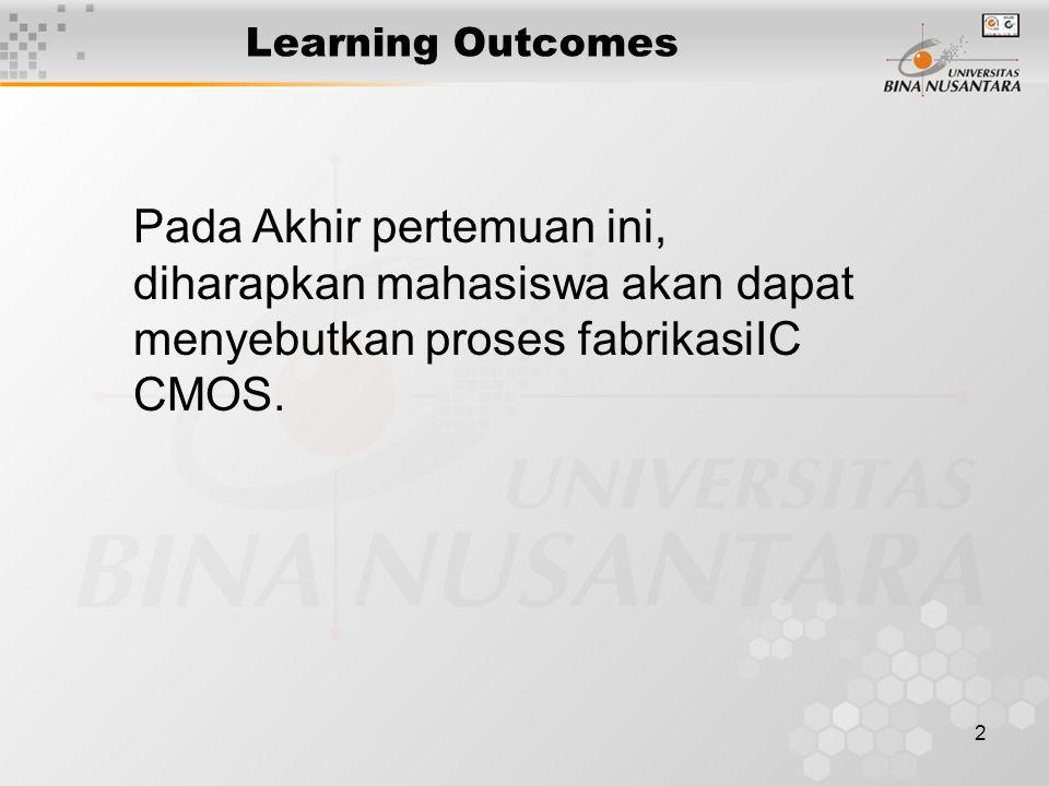 2 Learning Outcomes Pada Akhir pertemuan ini, diharapkan mahasiswa akan dapat menyebutkan proses fabrikasiIC CMOS.