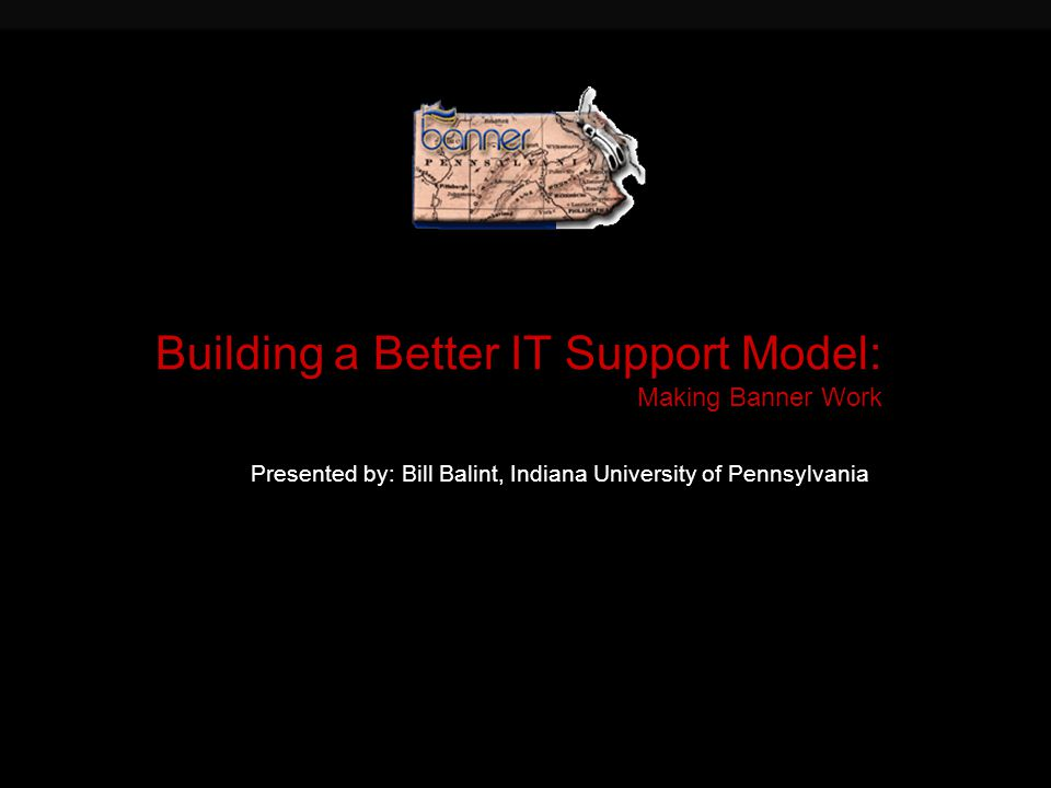 Building a Better IT Support Model: Making Banner Work Presented by: Bill Balint, Indiana University of Pennsylvania