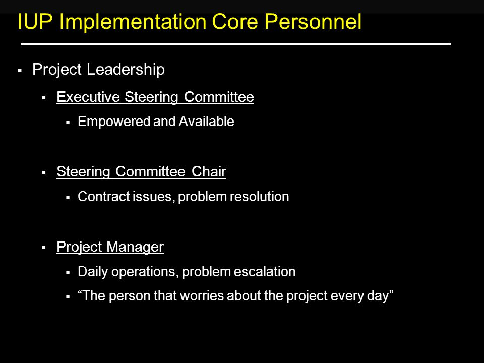 IUP Implementation Core Personnel  Project Leadership  Executive Steering Committee  Empowered and Available  Steering Committee Chair  Contract issues, problem resolution  Project Manager  Daily operations, problem escalation  The person that worries about the project every day