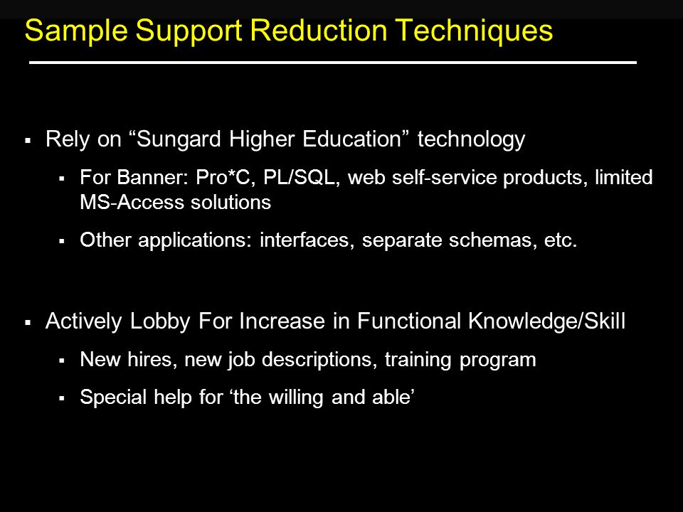 Sample Support Reduction Techniques  Rely on Sungard Higher Education technology  For Banner: Pro*C, PL/SQL, web self-service products, limited MS-Access solutions  Other applications: interfaces, separate schemas, etc.