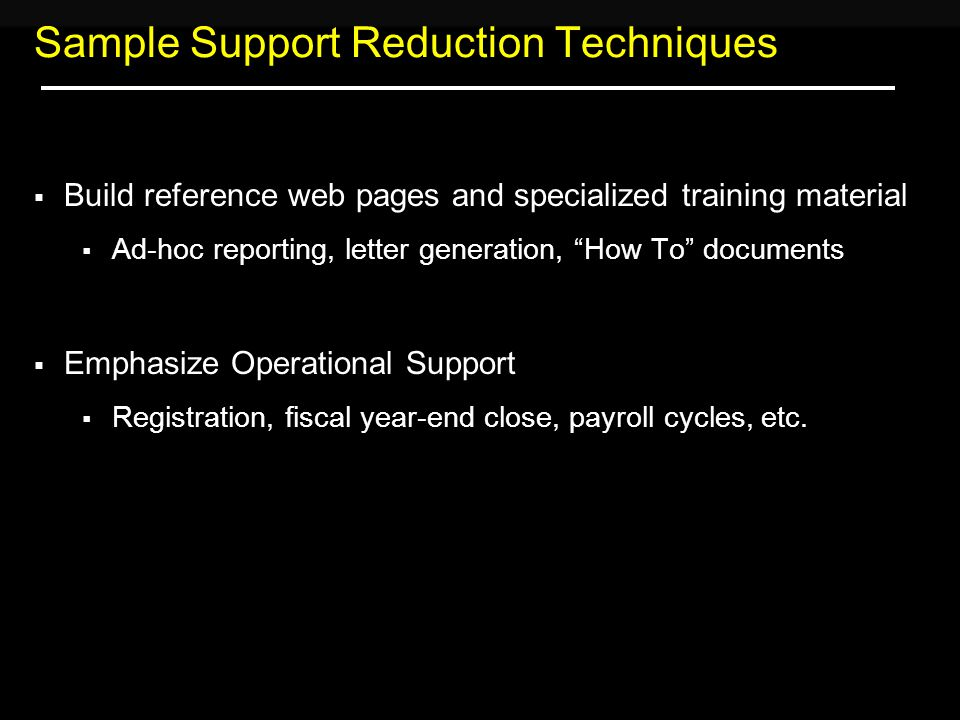 Sample Support Reduction Techniques  Build reference web pages and specialized training material  Ad-hoc reporting, letter generation, How To documents  Emphasize Operational Support  Registration, fiscal year-end close, payroll cycles, etc.
