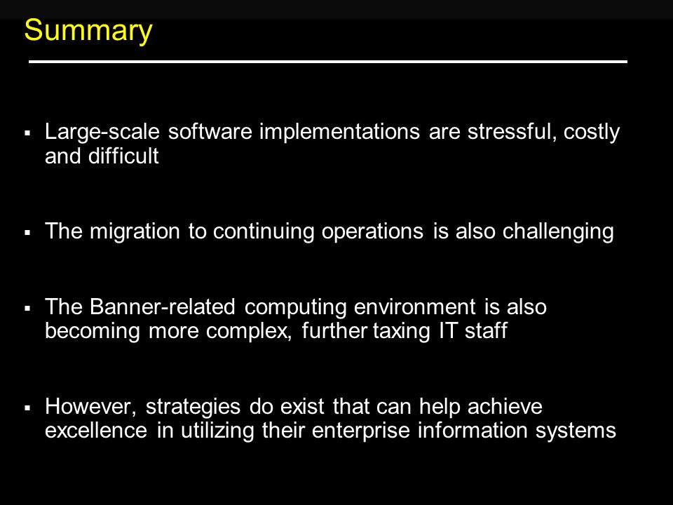 Summary  Large-scale software implementations are stressful, costly and difficult  The migration to continuing operations is also challenging  The Banner-related computing environment is also becoming more complex, further taxing IT staff  However, strategies do exist that can help achieve excellence in utilizing their enterprise information systems