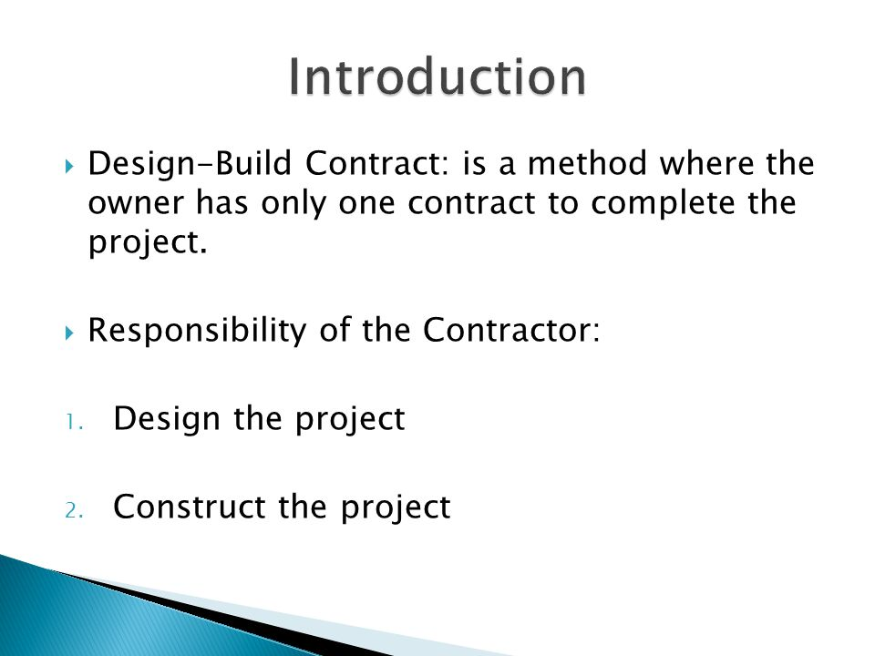  Design-Build Contract: is a method where the owner has only one contract to complete the project.  Responsibility of the Contractor: 1. Design the