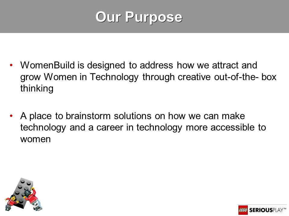 3 Our Purpose WomenBuild is designed to address how we attract and grow Women in Technology through creative out-of-the- box thinking A place to brainstorm solutions on how we can make technology and a career in technology more accessible to women