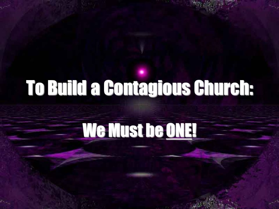 To Build a Contagious Church: We Must be ONE!