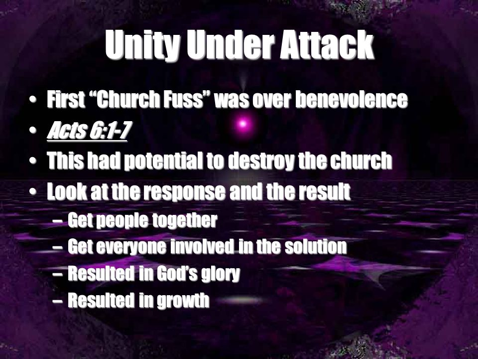 Unity Under Attack First Church Fuss was over benevolenceFirst Church Fuss was over benevolence Acts 6:1-7Acts 6:1-7 This had potential to destroy the churchThis had potential to destroy the church Look at the response and the resultLook at the response and the result –Get people together –Get everyone involved in the solution –Resulted in God's glory –Resulted in growth