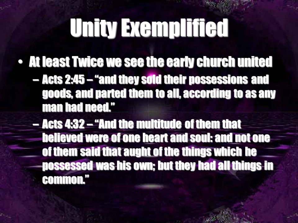 Unity Exemplified At least Twice we see the early church united –A–A–A–Acts 2:45 – and they sold their possessions and goods, and parted them to all, according to as any man had need. –A–A–A–Acts 4:32 – And the multitude of them that believed were of one heart and soul: and not one of them said that aught of the things which he possessed was his own; but they had all things in common.