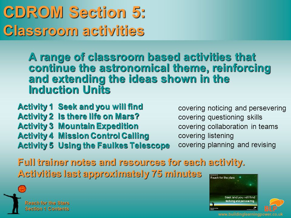 www.buildinglearningpower.co.uk Reach for the Stars Section 1 Contents CDROM Section 5: Classroom activities A range of classroom based activities that continue the astronomical theme, reinforcing and extending the ideas shown in the Induction Units Activity 1 Seek and you will find Activity 2 Is there life on Mars.