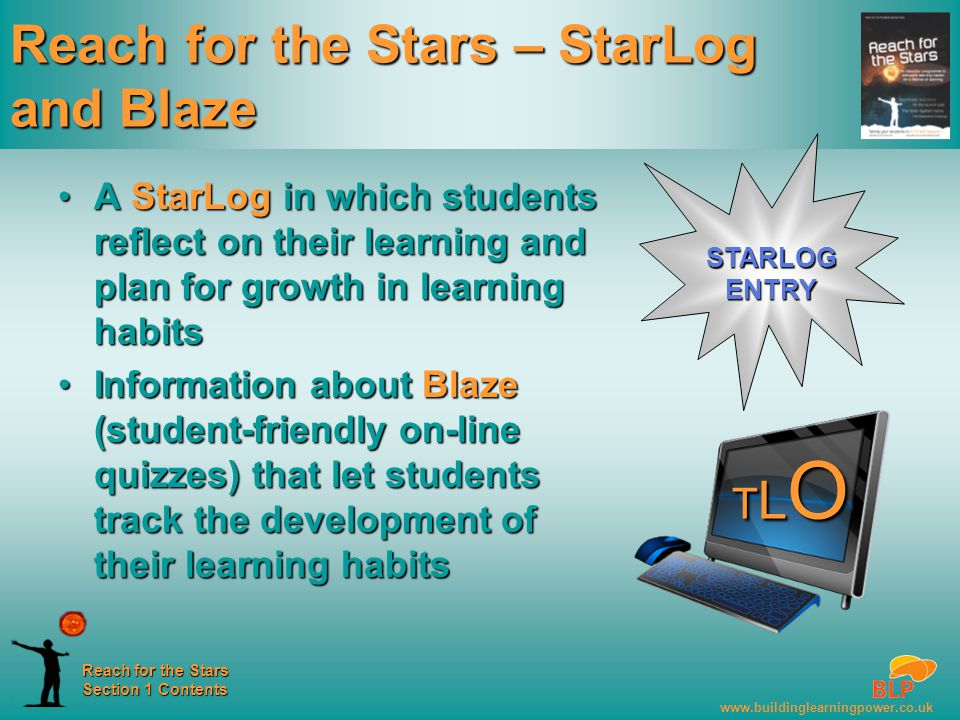 www.buildinglearningpower.co.uk Reach for the Stars Section 1 Contents Reach for the Stars – StarLog and Blaze A StarLog in which students reflect on their learning and plan for growth in learning habitsA StarLog in which students reflect on their learning and plan for growth in learning habits Information about Blaze (student-friendly on-line quizzes) that let students track the development of their learning habitsInformation about Blaze (student-friendly on-line quizzes) that let students track the development of their learning habits STARLOG ENTRY TLOTLOTLOTLO