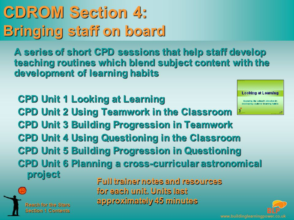 www.buildinglearningpower.co.uk Reach for the Stars Section 1 Contents CDROM Section 4: Bringing staff on board A series of short CPD sessions that help staff develop teaching routines which blend subject content with the development of learning habits CPD Unit 1 Looking at Learning CPD Unit 2 Using Teamwork in the Classroom CPD Unit 3 Building Progression in Teamwork CPD Unit 4 Using Questioning in the Classroom CPD Unit 5 Building Progression in Questioning CPD Unit 6 Planning a cross-curricular astronomical project Full trainer notes and resources for each unit.