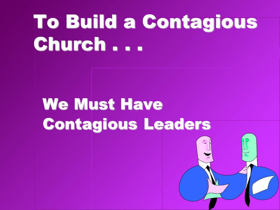 To Build a Contagious Church... We Must Have Contagious Leaders