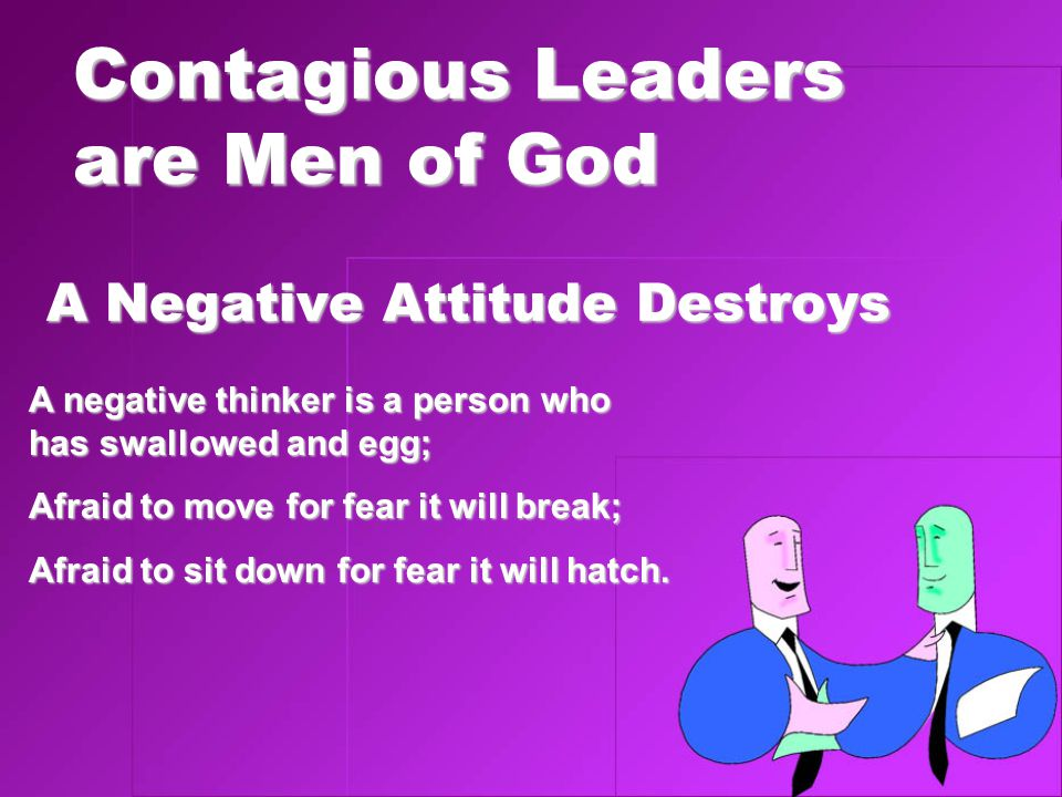 Contagious Leaders are Men of God A Negative Attitude Destroys A negative thinker is a person who has swallowed and egg; Afraid to move for fear it will break; Afraid to sit down for fear it will hatch.